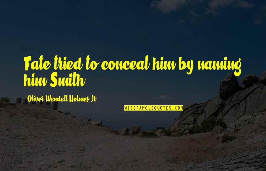 Jr Smith Quotes By Oliver Wendell Holmes Jr.: Fate tried to conceal him by naming him