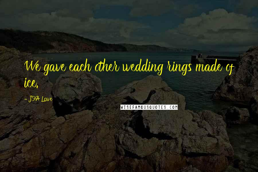 JSA Lowe quotes: We gave each other wedding rings made of ice.
