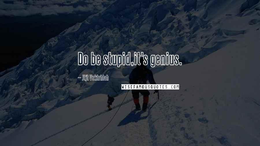 Jtjt Vzktrhlah quotes: Do be stupid,it's genius.
