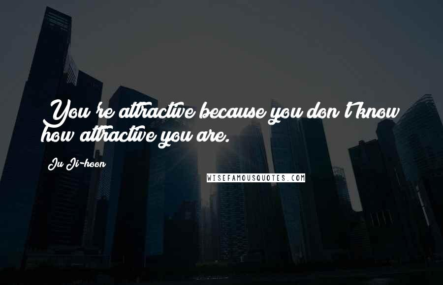 Ju Ji-hoon quotes: You're attractive because you don't know how attractive you are.