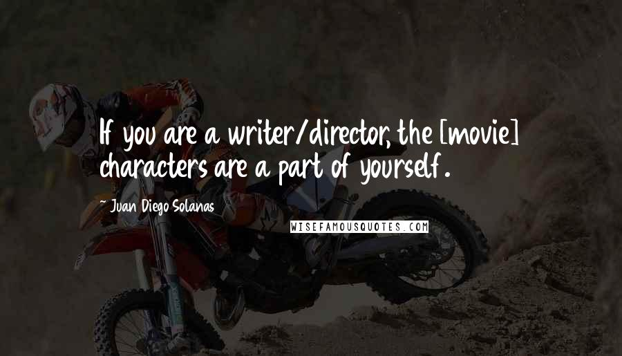 Juan Diego Solanas quotes: If you are a writer/director, the [movie] characters are a part of yourself.