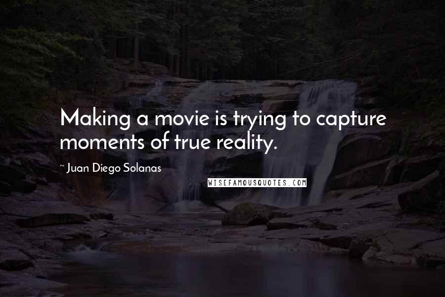 Juan Diego Solanas quotes: Making a movie is trying to capture moments of true reality.