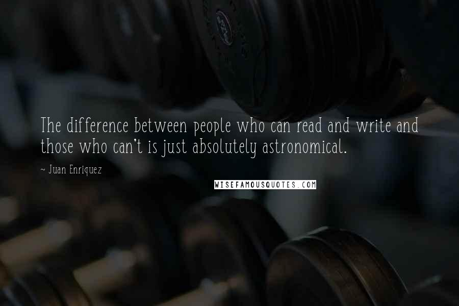 Juan Enriquez quotes: The difference between people who can read and write and those who can't is just absolutely astronomical.