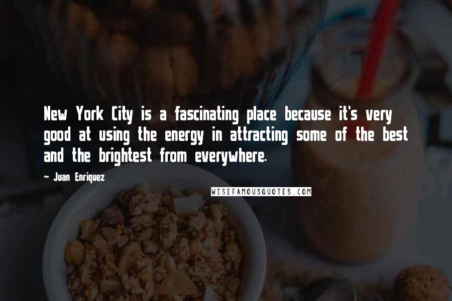 Juan Enriquez quotes: New York City is a fascinating place because it's very good at using the energy in attracting some of the best and the brightest from everywhere.