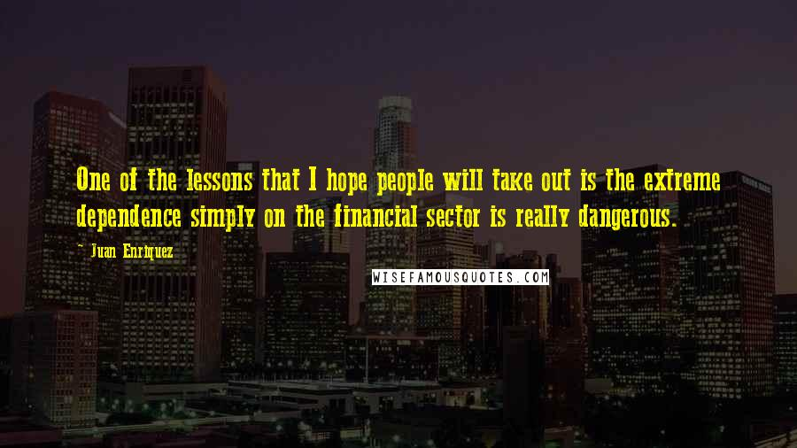 Juan Enriquez quotes: One of the lessons that I hope people will take out is the extreme dependence simply on the financial sector is really dangerous.
