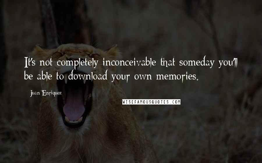 Juan Enriquez quotes: It's not completely inconceivable that someday you'll be able to download your own memories.