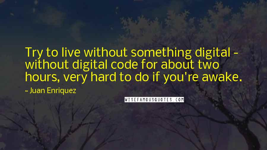 Juan Enriquez quotes: Try to live without something digital - without digital code for about two hours, very hard to do if you're awake.