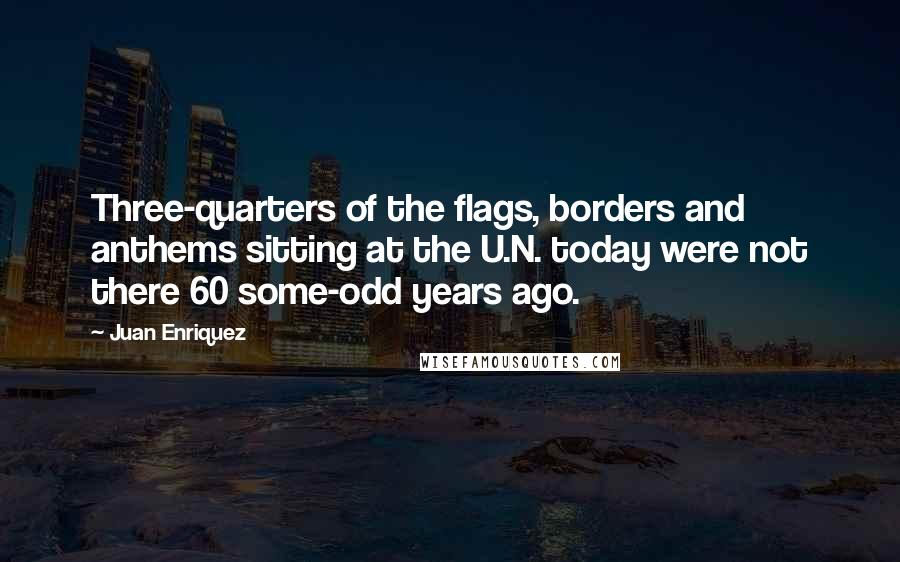 Juan Enriquez quotes: Three-quarters of the flags, borders and anthems sitting at the U.N. today were not there 60 some-odd years ago.