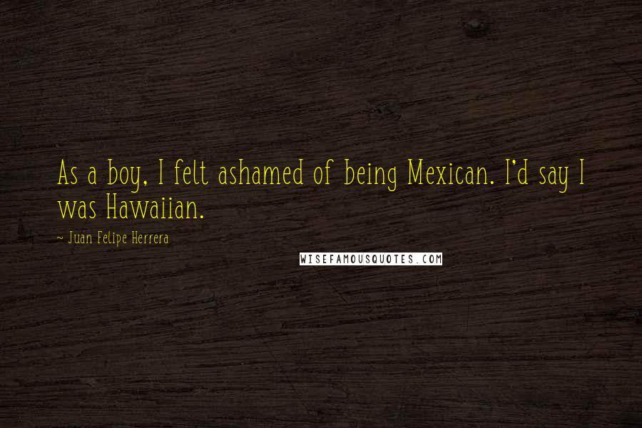 Juan Felipe Herrera quotes: As a boy, I felt ashamed of being Mexican. I'd say I was Hawaiian.