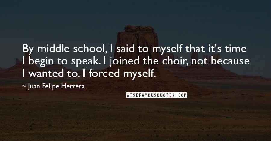 Juan Felipe Herrera quotes: By middle school, I said to myself that it's time I begin to speak. I joined the choir, not because I wanted to. I forced myself.