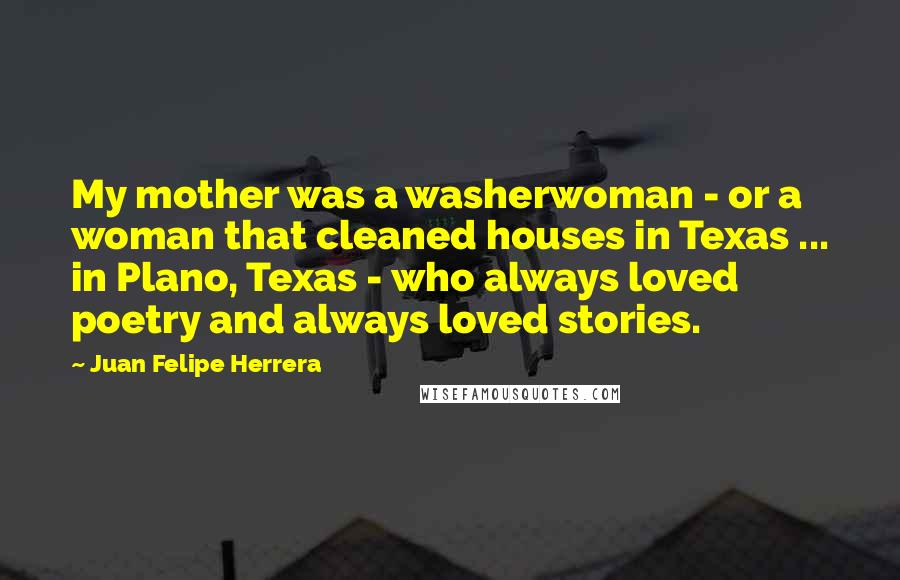 Juan Felipe Herrera quotes: My mother was a washerwoman - or a woman that cleaned houses in Texas ... in Plano, Texas - who always loved poetry and always loved stories.