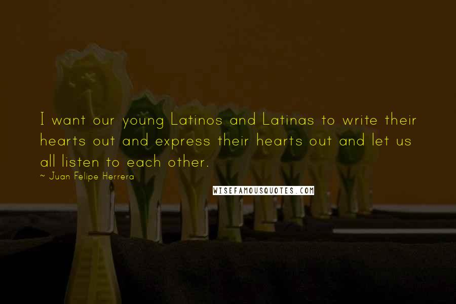 Juan Felipe Herrera quotes: I want our young Latinos and Latinas to write their hearts out and express their hearts out and let us all listen to each other.
