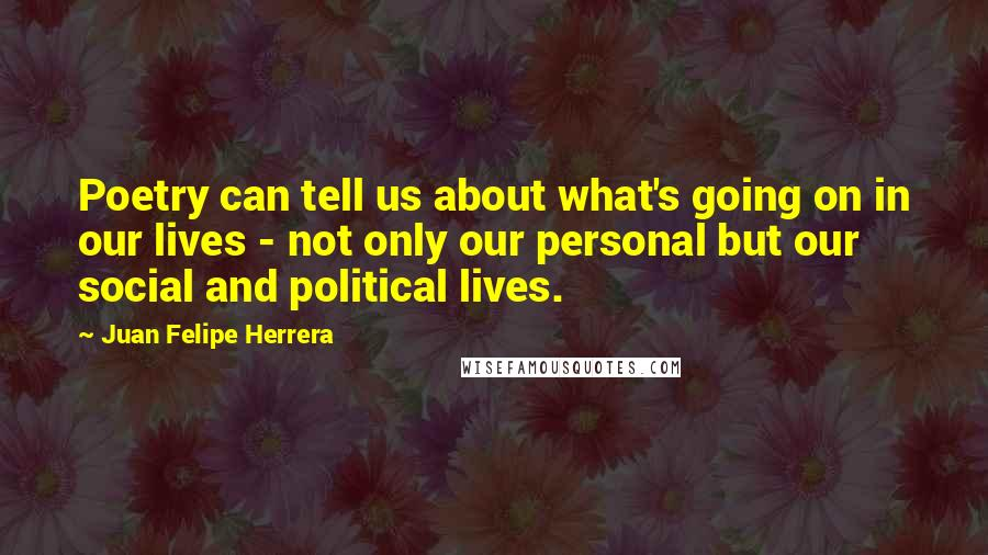 Juan Felipe Herrera quotes: Poetry can tell us about what's going on in our lives - not only our personal but our social and political lives.