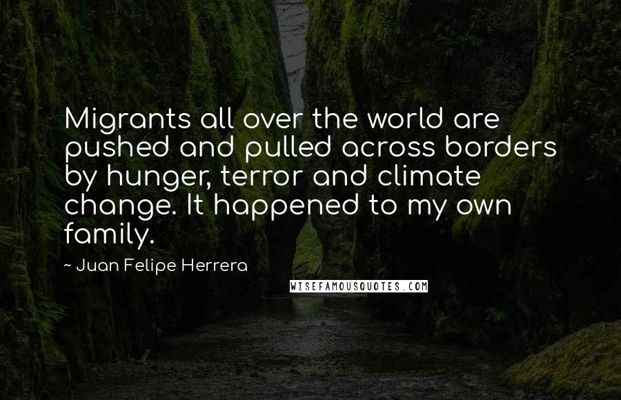 Juan Felipe Herrera quotes: Migrants all over the world are pushed and pulled across borders by hunger, terror and climate change. It happened to my own family.