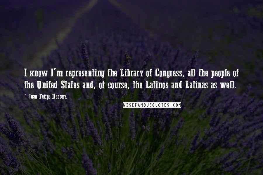 Juan Felipe Herrera quotes: I know I'm representing the Library of Congress, all the people of the United States and, of course, the Latinos and Latinas as well.