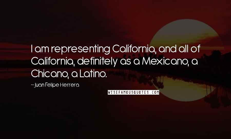 Juan Felipe Herrera quotes: I am representing California, and all of California, definitely as a Mexicano, a Chicano, a Latino.