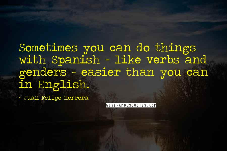 Juan Felipe Herrera quotes: Sometimes you can do things with Spanish - like verbs and genders - easier than you can in English.