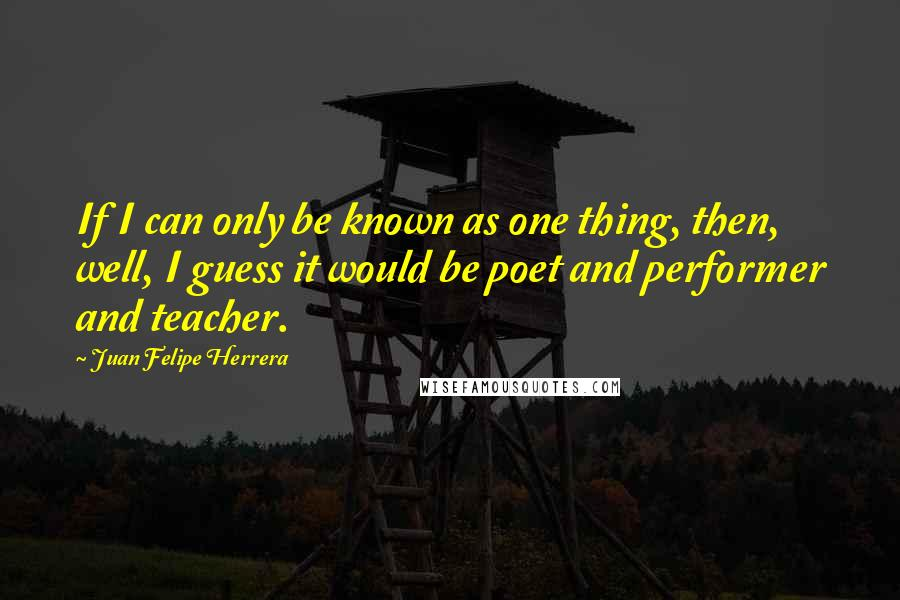 Juan Felipe Herrera quotes: If I can only be known as one thing, then, well, I guess it would be poet and performer and teacher.