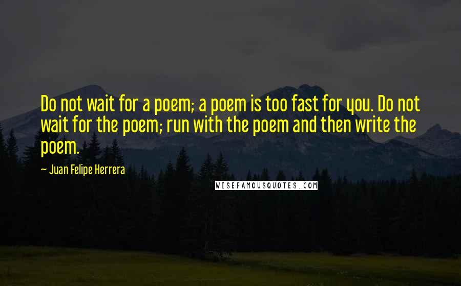 Juan Felipe Herrera quotes: Do not wait for a poem; a poem is too fast for you. Do not wait for the poem; run with the poem and then write the poem.