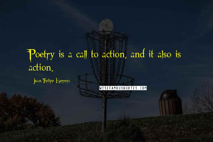 Juan Felipe Herrera quotes: Poetry is a call to action, and it also is action.
