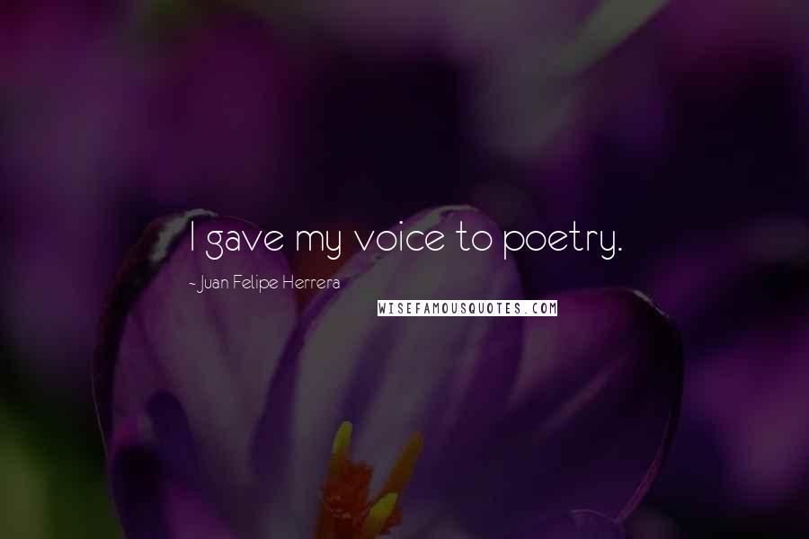 Juan Felipe Herrera quotes: I gave my voice to poetry.