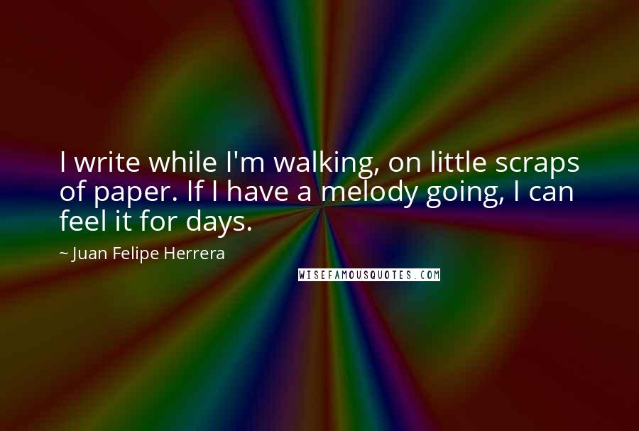 Juan Felipe Herrera quotes: I write while I'm walking, on little scraps of paper. If I have a melody going, I can feel it for days.