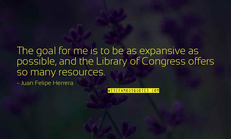 Juan Felipe Herrera Quotes By Juan Felipe Herrera: The goal for me is to be as