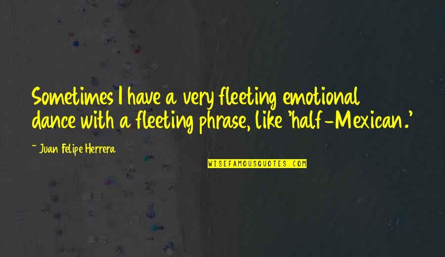 Juan Felipe Herrera Quotes By Juan Felipe Herrera: Sometimes I have a very fleeting emotional dance