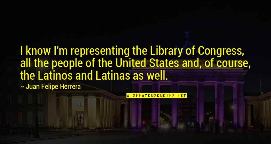 Juan Felipe Herrera Quotes By Juan Felipe Herrera: I know I'm representing the Library of Congress,