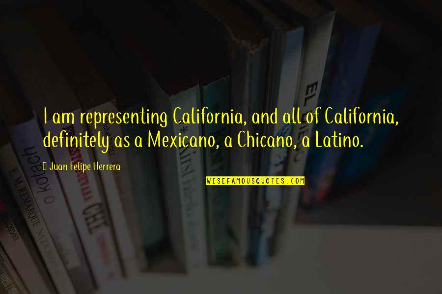 Juan Felipe Herrera Quotes By Juan Felipe Herrera: I am representing California, and all of California,