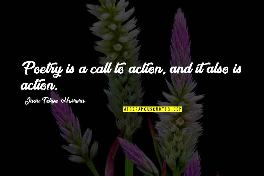 Juan Felipe Herrera Quotes By Juan Felipe Herrera: Poetry is a call to action, and it
