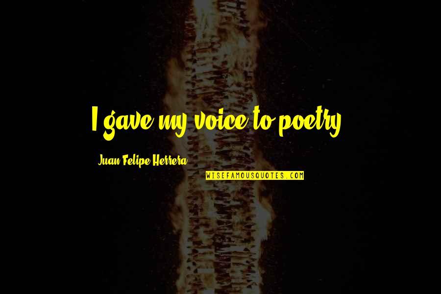Juan Felipe Herrera Quotes By Juan Felipe Herrera: I gave my voice to poetry.