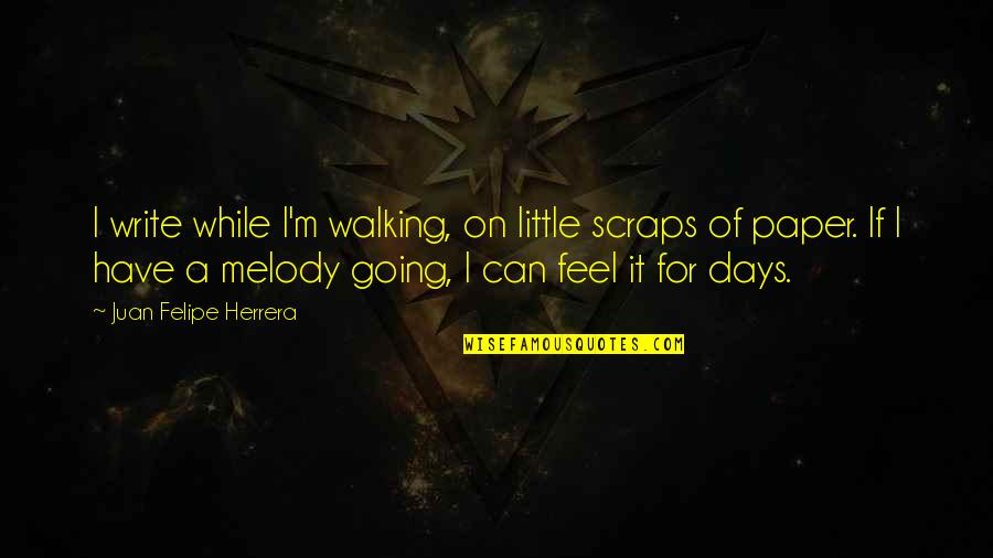 Juan Felipe Herrera Quotes By Juan Felipe Herrera: I write while I'm walking, on little scraps