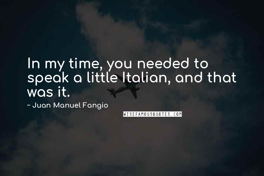 Juan Manuel Fangio quotes: In my time, you needed to speak a little Italian, and that was it.