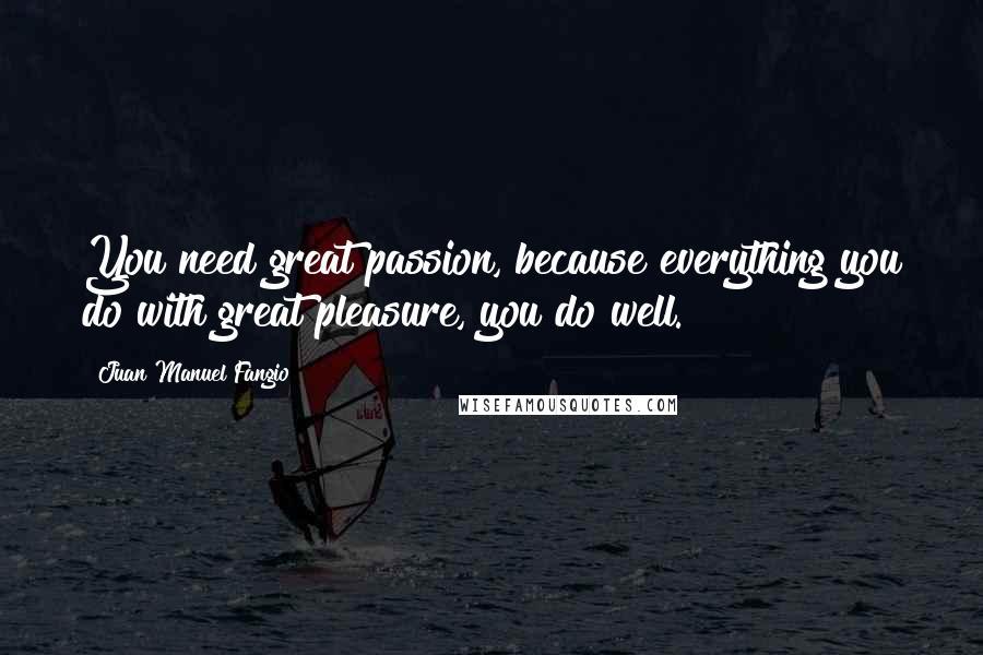 Juan Manuel Fangio quotes: You need great passion, because everything you do with great pleasure, you do well.