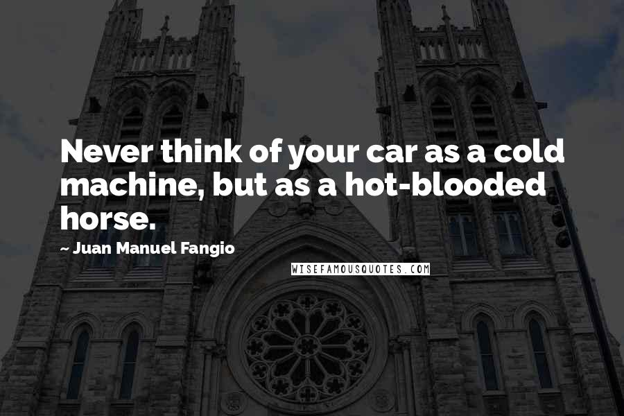 Juan Manuel Fangio quotes: Never think of your car as a cold machine, but as a hot-blooded horse.