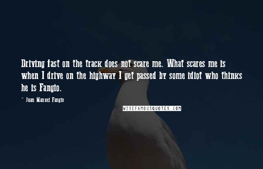 Juan Manuel Fangio quotes: Driving fast on the track does not scare me. What scares me is when I drive on the highway I get passed by some idiot who thinks he is Fangio.