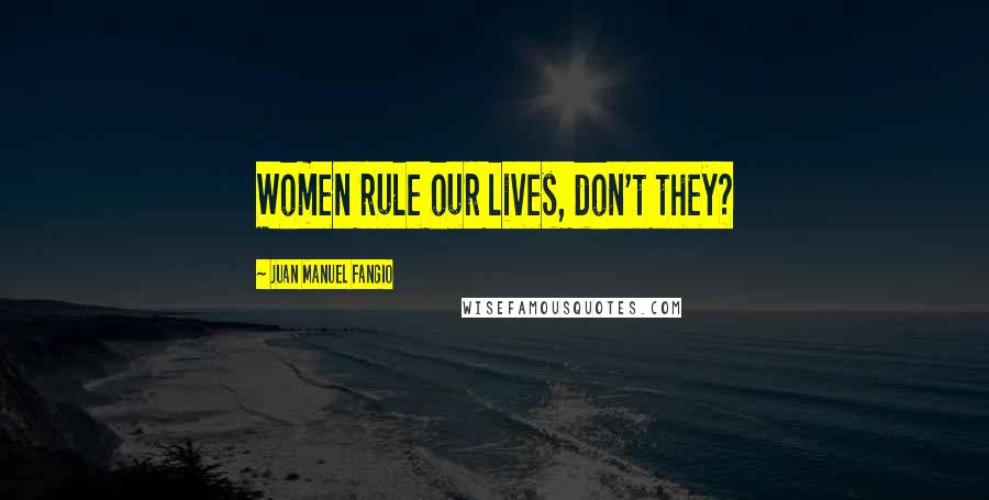 Juan Manuel Fangio quotes: Women rule our lives, don't they?