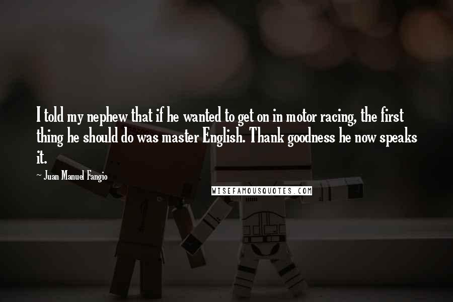 Juan Manuel Fangio quotes: I told my nephew that if he wanted to get on in motor racing, the first thing he should do was master English. Thank goodness he now speaks it.
