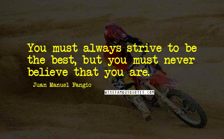 Juan Manuel Fangio quotes: You must always strive to be the best, but you must never believe that you are.