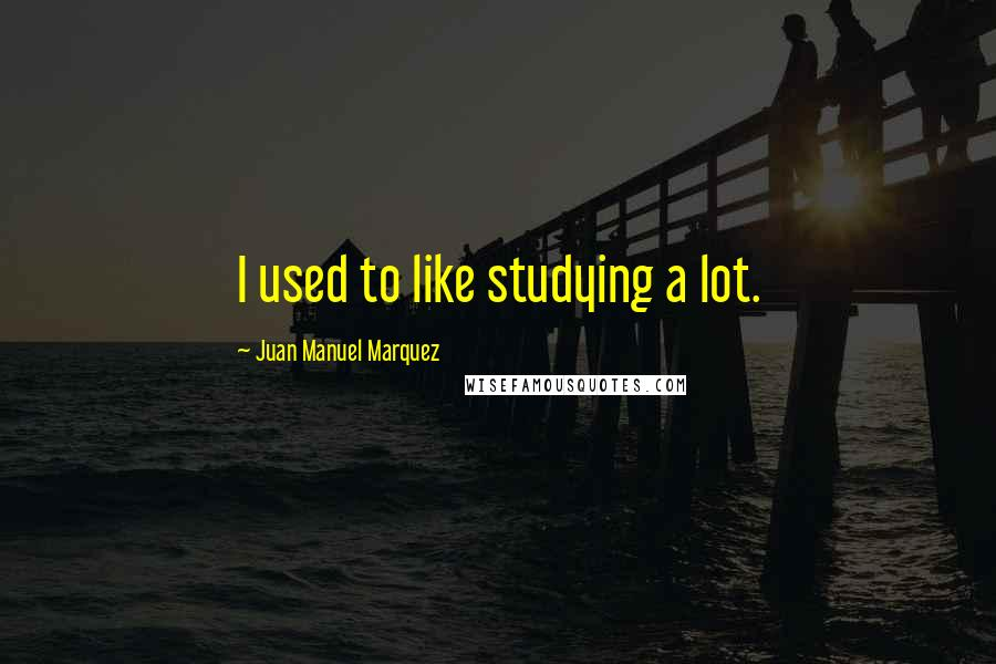 Juan Manuel Marquez quotes: I used to like studying a lot.
