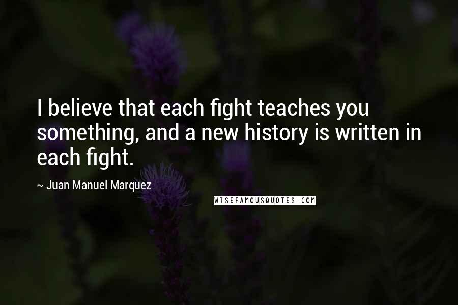 Juan Manuel Marquez quotes: I believe that each fight teaches you something, and a new history is written in each fight.