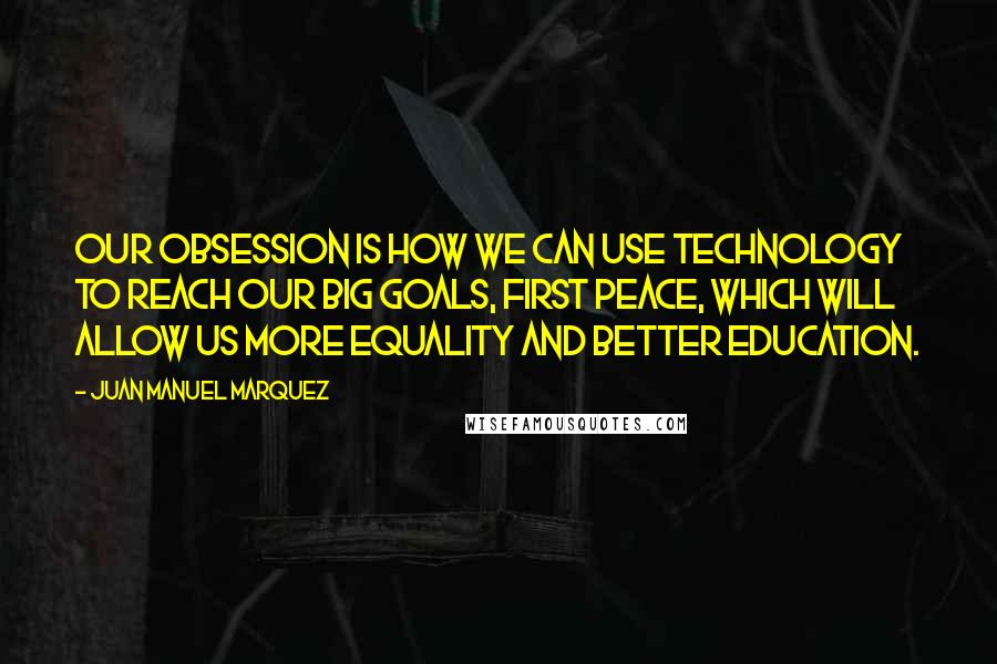 Juan Manuel Marquez quotes: Our obsession is how we can use technology to reach our big goals, first peace, which will allow us more equality and better education.
