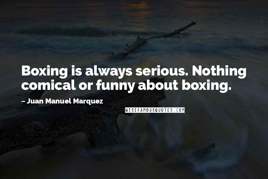 Juan Manuel Marquez quotes: Boxing is always serious. Nothing comical or funny about boxing.