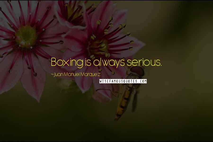 Juan Manuel Marquez quotes: Boxing is always serious.