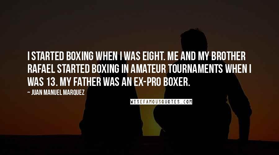 Juan Manuel Marquez quotes: I started boxing when I was eight. Me and my brother Rafael started boxing in amateur tournaments when I was 13. My father was an ex-pro boxer.