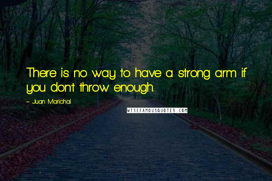 Juan Marichal quotes: There is no way to have a strong arm if you don't throw enough.