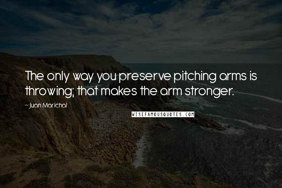 Juan Marichal quotes: The only way you preserve pitching arms is throwing; that makes the arm stronger.