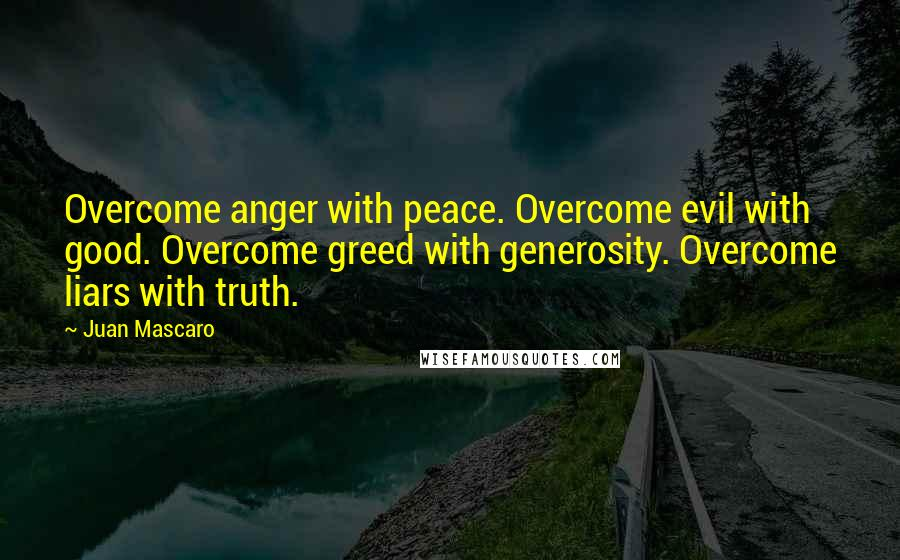 Juan Mascaro quotes: Overcome anger with peace. Overcome evil with good. Overcome greed with generosity. Overcome liars with truth.
