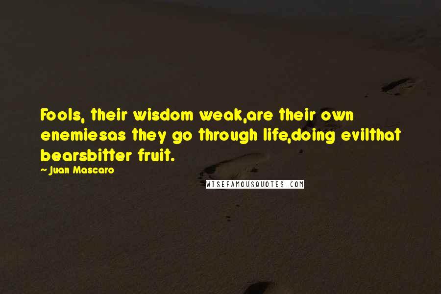 Juan Mascaro quotes: Fools, their wisdom weak,are their own enemiesas they go through life,doing evilthat bearsbitter fruit.